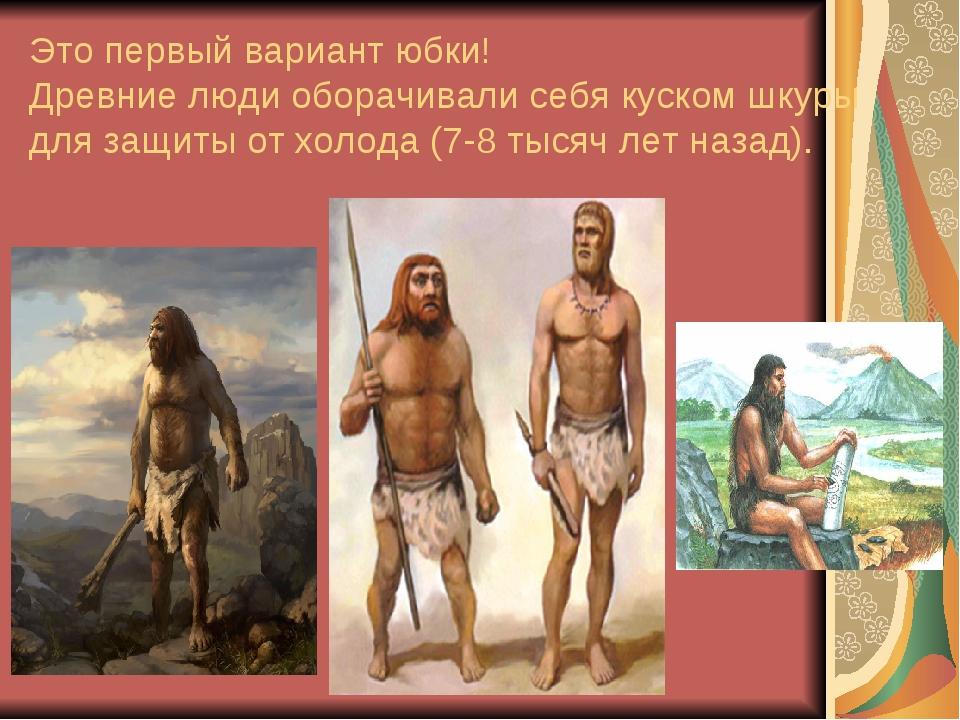 Это первый вариант юбки! Древние люди оборачивали себя куском шкуры для защит...