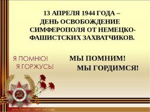МЫ ПОМНИМ! МЫ ГОРДИМСЯ! 13 АПРЕЛЯ 1944 ГОДА – ДЕНЬ ОСВОБОЖДЕНИЕ СИМФЕРОПОЛЯ О