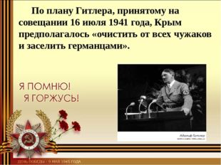 По плану Гитлера, принятому на совещании 16 июля 1941 года, Крым предполагал