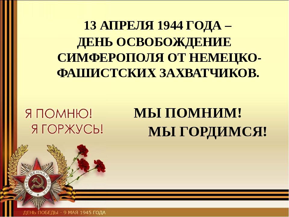 МЫ ПОМНИМ! МЫ ГОРДИМСЯ! 13 АПРЕЛЯ 1944 ГОДА – ДЕНЬ ОСВОБОЖДЕНИЕ СИМФЕРОПОЛЯ О...