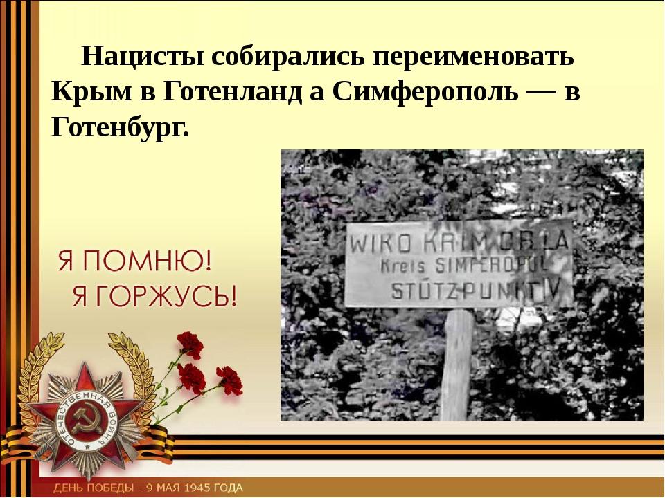 Нацисты собирались переименовать Крым в Готенланд а Симферополь — в Готенбург.