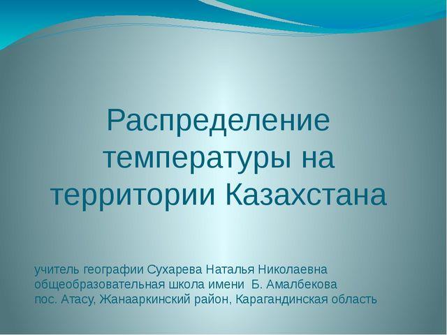 Распределение температуры на территории Казахстана учитель географии Сухарева...