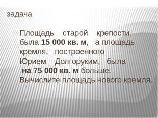 задача Площадь старой крепости была 15 000 кв. м, а площадь кремля, построенн