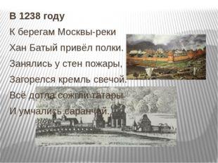 В 1238 году К берегам Москвы-реки Хан Батый привёл полки. Занялись у стен пож