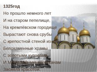1325год Но прошло немного лет И на старом пепелище, На кремлёвском городище В