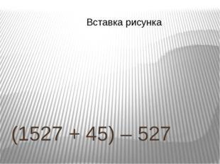 (1527 + 45) – 527