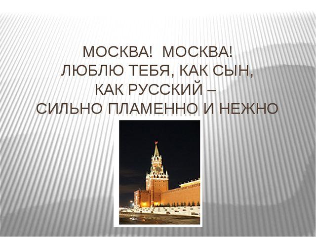 МОСКВА! МОСКВА! ЛЮБЛЮ ТЕБЯ, КАК СЫН, КАК РУССКИЙ – СИЛЬНО ПЛАМЕННО И НЕЖНО