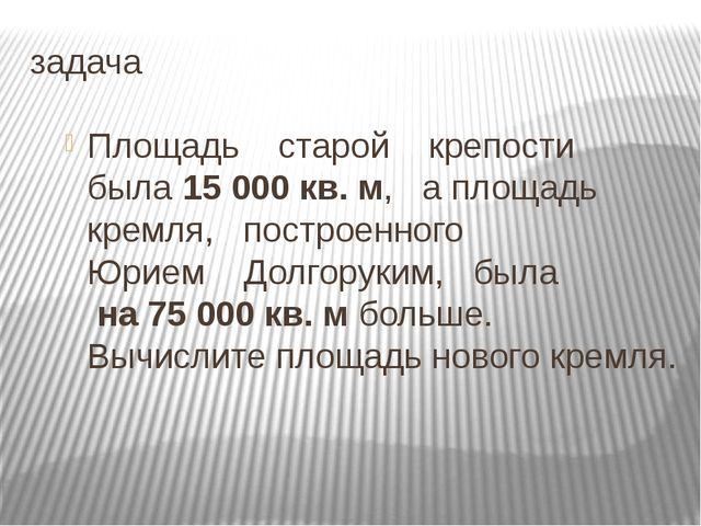 задача Площадь старой крепости была 15 000 кв. м, а площадь кремля, построенн...
