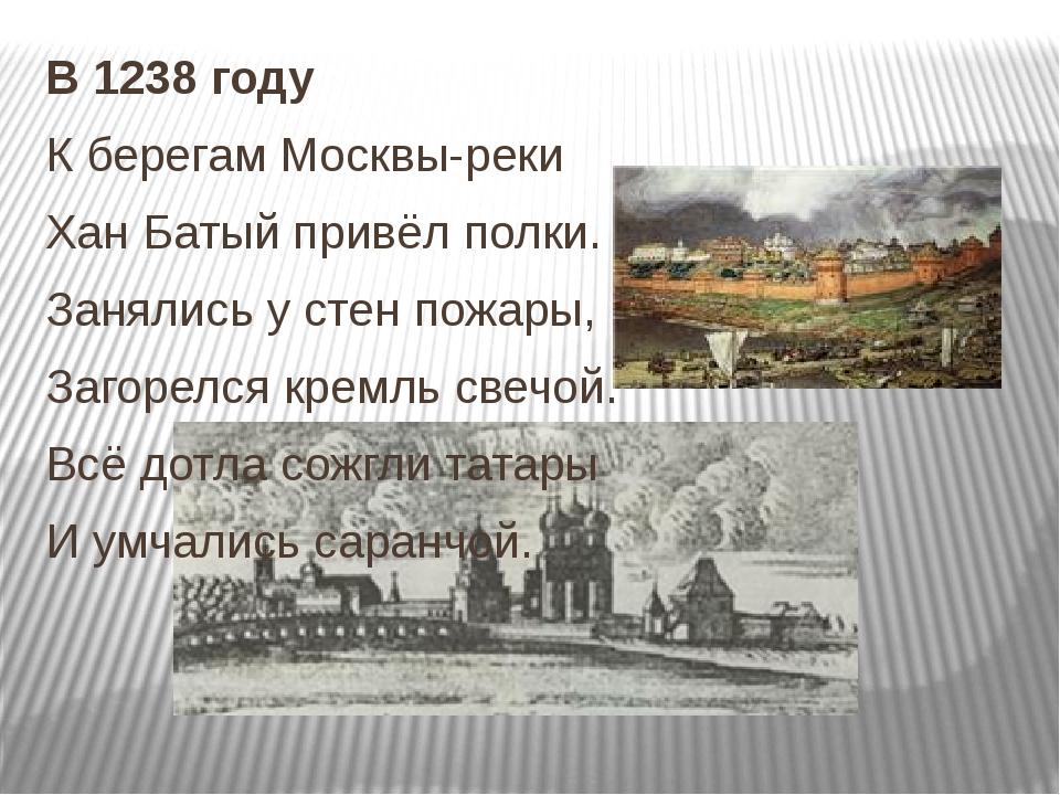 В 1238 году К берегам Москвы-реки Хан Батый привёл полки. Занялись у стен пож...