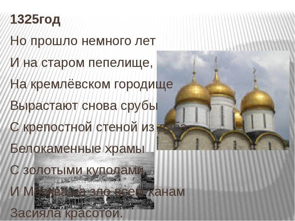 1325год Но прошло немного лет И на старом пепелище, На кремлёвском городище В...