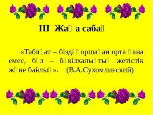 III Жаңа сабақ «Табиғат – бізді қоршаған орта ғана емес, бұл – бүкілхалықтық