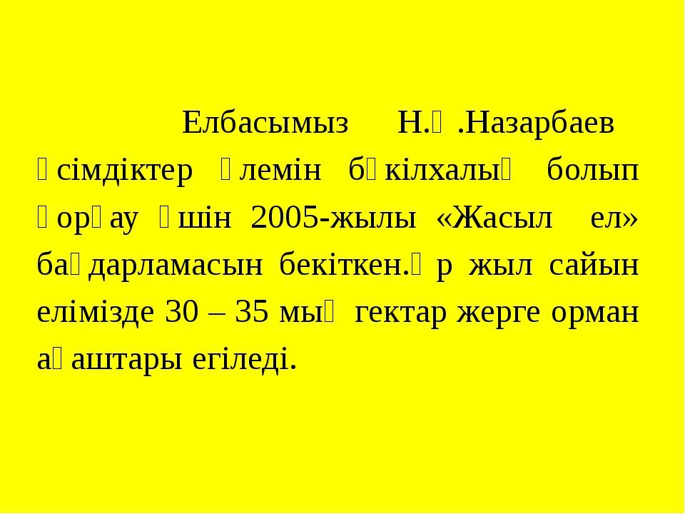 Елбасымыз Н.Ә.Назарбаев өсімдіктер әлемін бүкілхалық болып қорғау үшін 2005-...