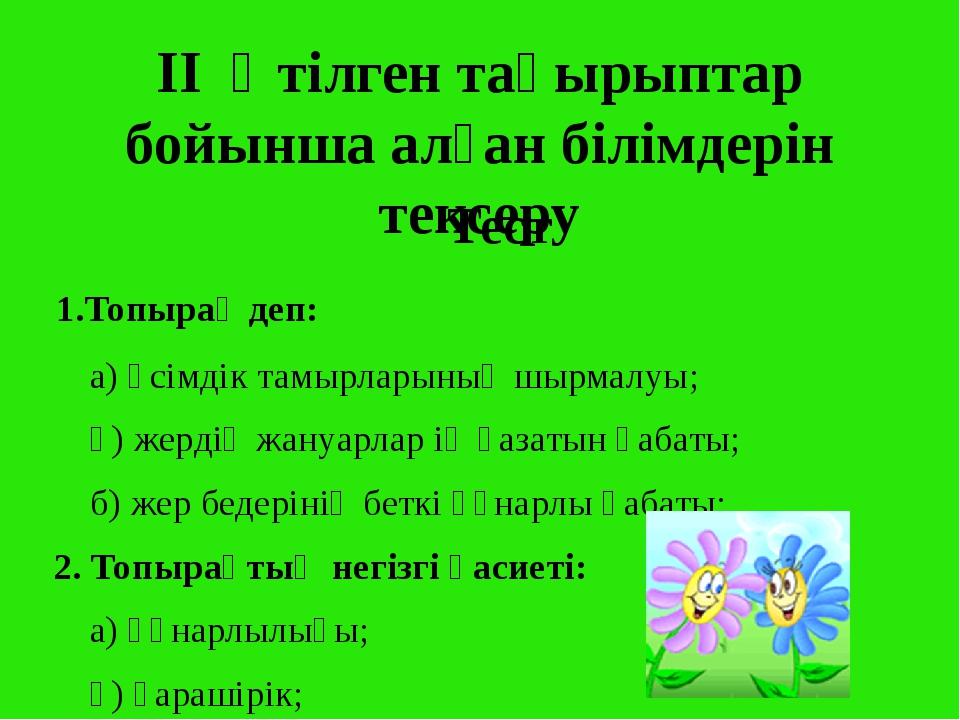 II Өтілген тақырыптар бойынша алған білімдерін тексеру Тест 1.Топырақ деп: а)...