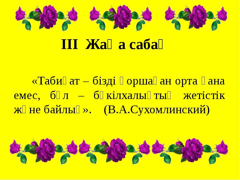 III Жаңа сабақ «Табиғат – бізді қоршаған орта ғана емес, бұл – бүкілхалықтық...