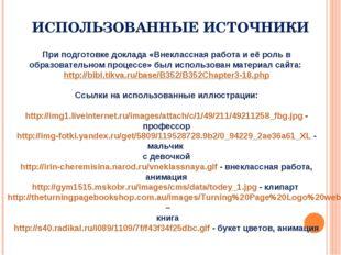 ИСПОЛЬЗОВАННЫЕ ИСТОЧНИКИ При подготовке доклада «Внеклассная работа и её роль