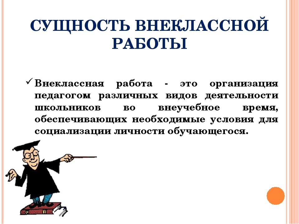 СУЩНОСТЬ ВНЕКЛАССНОЙ РАБОТЫ Внеклассная работа - это организация педагогом р...