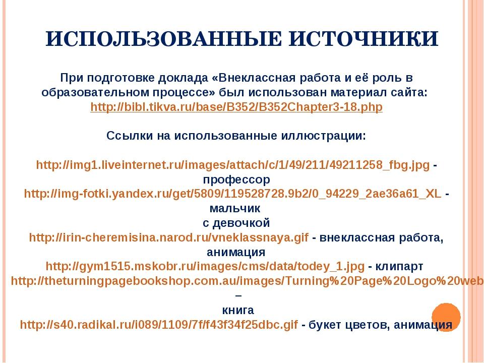 ИСПОЛЬЗОВАННЫЕ ИСТОЧНИКИ При подготовке доклада «Внеклассная работа и её роль...