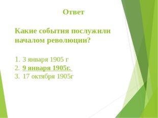 Ответ Какие события послужили началом революции? 1.3 января 1905 г 2.9 ян