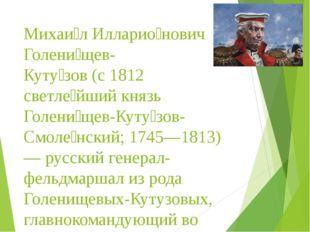 Михаи́л Илларио́нович Голени́щев- Куту́зов (с 1812 светле́йший князь Голени́щ