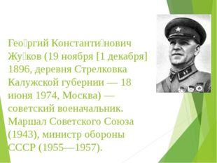 Гео́ргий Константи́нович Жу́ков (19 ноября [1 декабря] 1896, деревня Стрелко