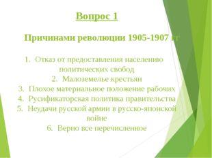 Вопрос 1 Причинами революции 1905-1907 гг 1.Отказ от предоставления населен