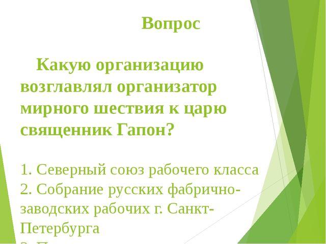 Вопрос Какую организацию возглавлял организатор мирного шествия к царю свяще...