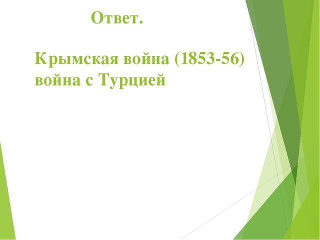 Ответ. Крымская война (1853-56) война с Турцией