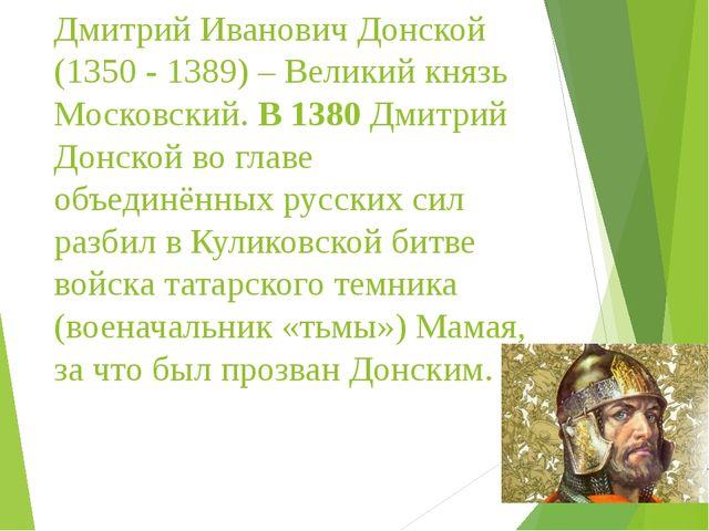 Дмитрий Иванович Донской (1350 - 1389) – Великий князь Московский. В 1380 Дми...