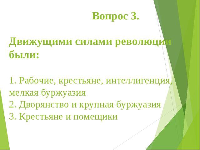Вопрос 3.  Движущими силами революции были: 1.Рабочие, крестьяне, интеллиг...