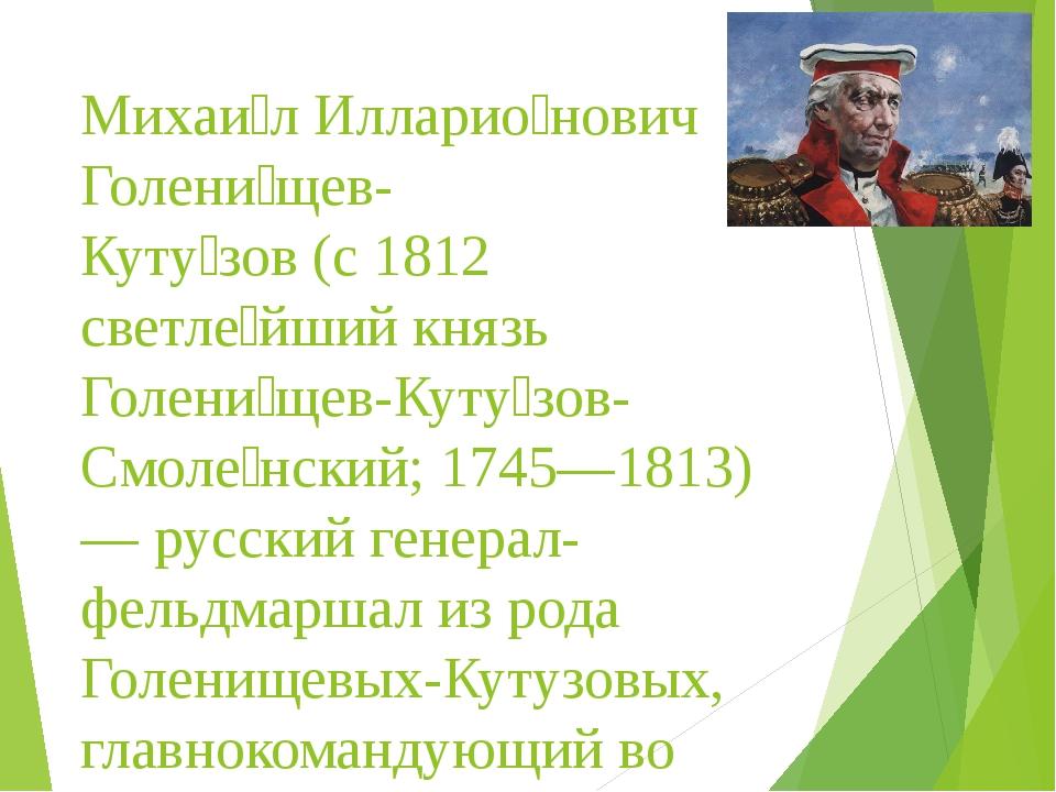 Михаи́л Илларио́нович Голени́щев- Куту́зов (с 1812 светле́йший князь Голени́щ...