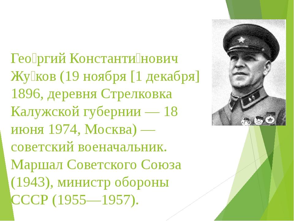 Гео́ргий Константи́нович Жу́ков (19 ноября [1 декабря] 1896, деревня Стрелко...