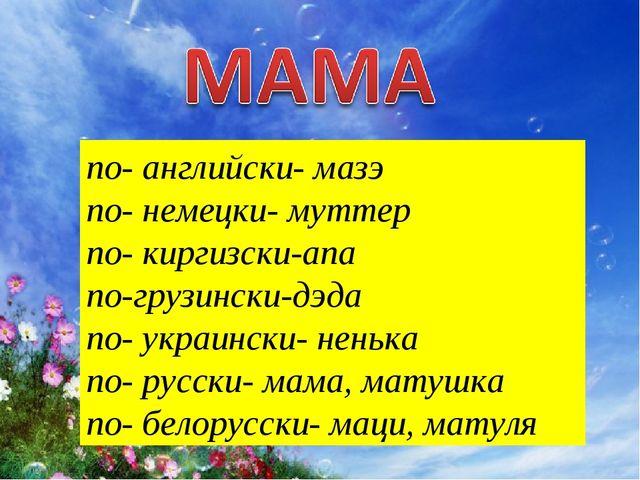 по- английски- мазэ по- немецки- муттер по- киргизски-апа по-грузински-дэда п...