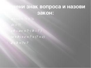 Замени знак вопроса и назови закон: a(b+c) = ?b + ?c ab = ?? a·b – a·с = ?· (
