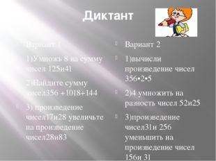 Диктант Вариант 1 1)Умножь 8 на сумму чисел 125и41 2)Найдите сумму чисел356 +