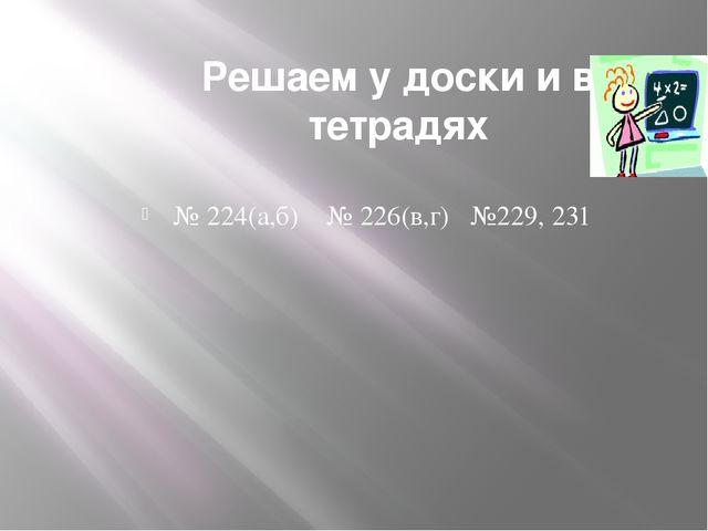 Решаем у доски и в тетрадях № 224(а,б) № 226(в,г) №229, 231