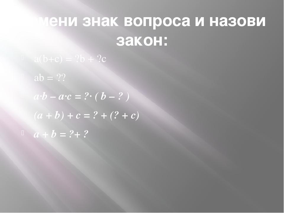 Замени знак вопроса и назови закон: a(b+c) = ?b + ?c ab = ?? a·b – a·с = ?· (...