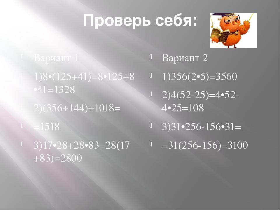 Проверь себя: Вариант 1 1)8•(125+41)=8•125+8•41=1328 2)(356+144)+1018= =1518...