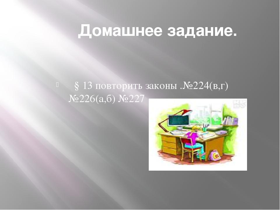 Домашнее задание. § 13 повторить законы .№224(в,г) №226(а,б) №227