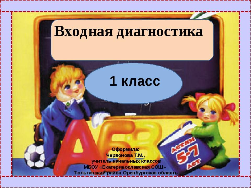 Входная диагностика 1 класс Оформила: Червонова Т.М., учитель начальных клас...