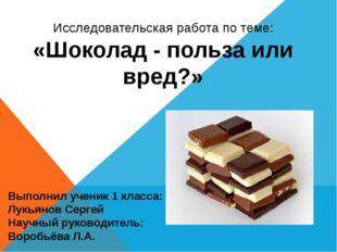 Исследовательская работа по теме: «Шоколад - польза или вред?» Выполнил учени