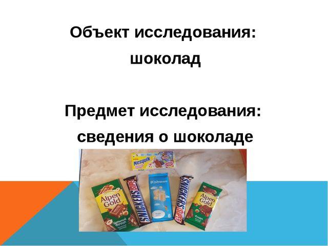 Объект исследования: шоколад Предмет исследования: сведения о шоколаде