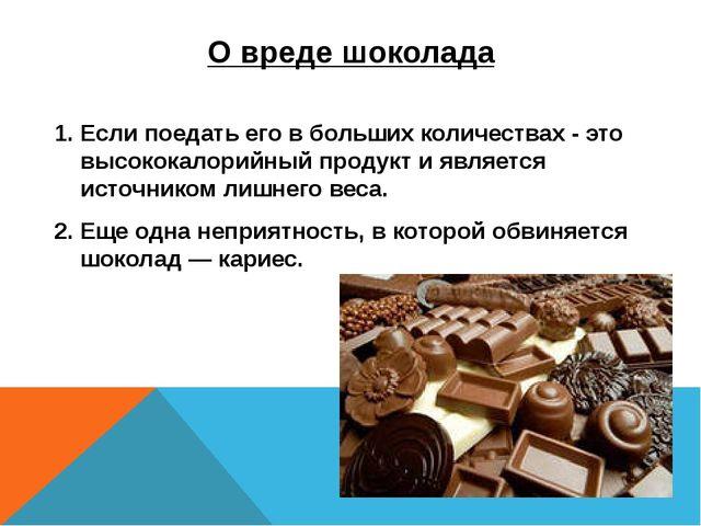 О вреде шоколада 1. Если поедать его в больших количествах - это высококалори...