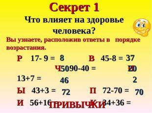 Секрет 1 Что влияет на здоровье человека? Р 17- 9 = В 45-8 = Ч 90-40 = И 13+7