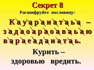 Секрет 8 Расшифруйте пословицу: К а у а р а и а т а ь а – з а д а о а р а о а