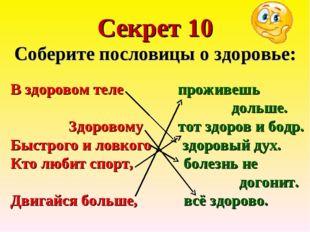 Секрет 10 Соберите пословицы о здоровье: В здоровом теле проживешь дольше. Зд