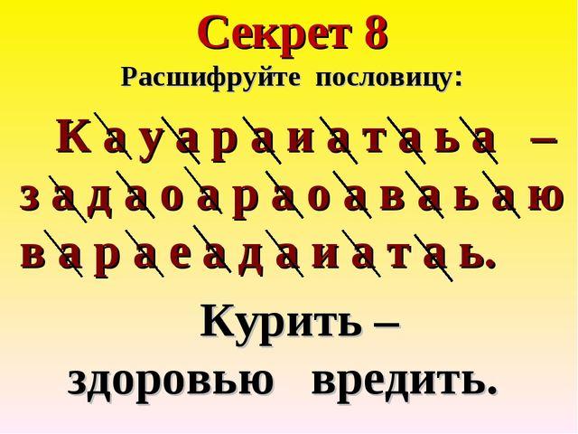 Секрет 8 Расшифруйте пословицу: К а у а р а и а т а ь а – з а д а о а р а о а...