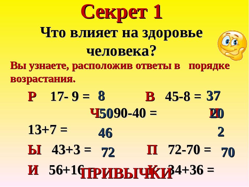 Секрет 1 Что влияет на здоровье человека? Р 17- 9 = В 45-8 = Ч 90-40 = И 13+7...