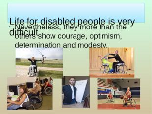 Life for disabled people is very difficult Nevertheless, they more than the
