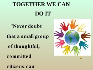 """TOGETHER WE CAN """"Never doubt that a small group of thoughtful, committed citi"""