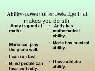 Ability-power of knowledge that makes you do sth. . Andy is good at maths. Ma